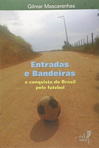 Entradas e Bandeiras. A Conquista do Brasil Pelo Futebol