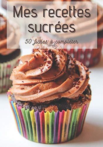 Mes recettes sucrées: Cahier de cuisine à remplir chocolat cupcake | Desserts Goûters Boissons | 50 fiches à compléter | Sommaire personnalisable | Cadeau original