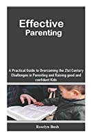 Effective Parenting: A Practical Guide to Overcoming the 21st Century Challenges in Parenting and Raising good and confident Kids