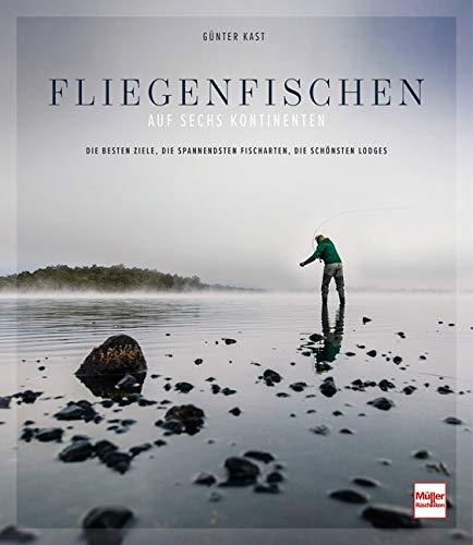 Fliegenfischen auf sechs Kontinenten: Die besten Ziele, die spannendsten Fischarten, die schönsten Lodges