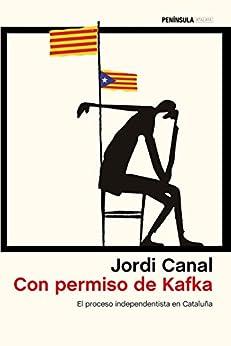 Con permiso de Kafka: El proceso independentista en Cataluña de [Jordi Canal]