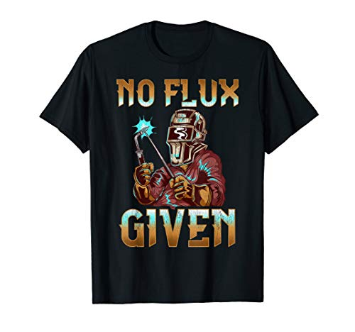 No Flux Given Welder Pun Professional Welding Joke T-Shirt
