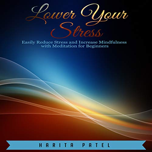 Lower Your Stress: Easily Reduce Stress and Increase Mindfulness with Meditation for Beginners audiobook cover art