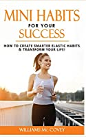 Mini Habits for Your Success: How to Create Smarter Elastic Habits and Transform Your Life! 7 High Performance and Effective Atomic Blueprint Stacking-Habits!