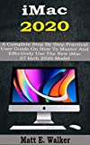 iMac 2020: A Complete Step By Step Practical User Guide On How To Master And Effectively Use The New...