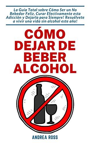 Cómo dejar de beber alcohol: La Guía Total sobre Cómo Ser un No Bebedor Feliz, Curar Efectivamente esta Adicción y Dejarla para Siempre! Resuélvete a vivir una vida sin alcohol este año!