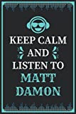 Keep Calm and Listen to Matt Damon: Composition Manuscript Staff Paper Journal Notebook for Writing Notes/Notepad/Diary   Perfect Gift for all Matt ... Adults and Kids   100 lined pages, size 6 x 9