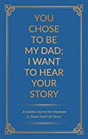 You Chose to Be My Dad; I Want to Hear Your Story: A Guided Journal for Stepdads to Share Their Life Story