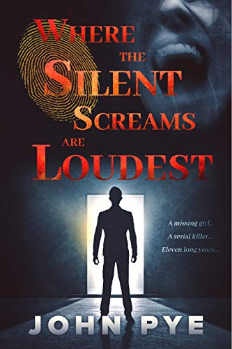Where The Silent Screams Are Loudest: A Missing Girl... A Serial Killer... Eleven Long Years... by [John Pye]