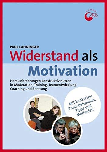 Widerstand als Motivation: Herausforderungen konstruktiv nutzen in Moderation, Training, Teamentwicklung, Coaching und Beratung (Praxisbücher für den pädagogischen Alltag)