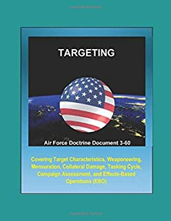 Air Force Doctrine Document 3-60: Targeting - Covering Target Characteristics, Weaponeering, Mensuration, Collateral Damage, Tasking Cycle, Campaign Assessment, and Effects-Based Operations (EBO)