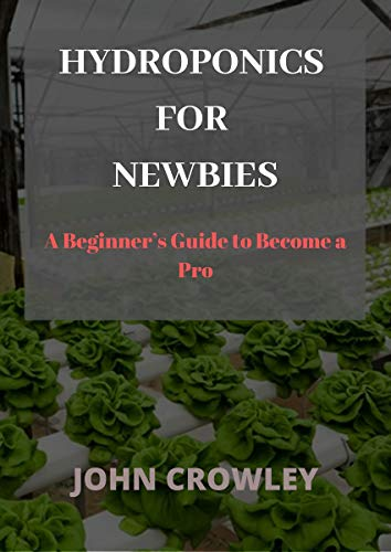 HYDROPONICS FOR NEWBIES: A Beginner\'s Guide to Become a Pro (English Edition)