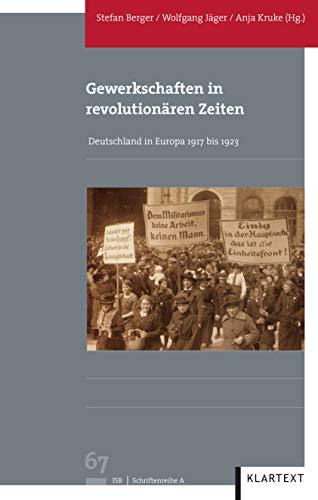Gewerkschaften in revolutionären Zeiten: Deutschland in Europa 1917 bis 1923 (Veröffentlichungen des Instituts für soziale Bewegungen, Schriftenreihe A: Darstellungen)