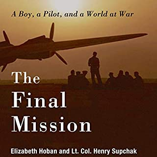 The Final Mission: A Boy, a Pilot, and a World at War                   By:                                                                                                                                 Elizabeth Hoban,                                                                                        Lt. Col. Henry Supchak                               Narrated by:                                                                                                                                 Ellery Truesdell                      Length: 5 hrs and 58 mins     Not rated yet     Overall 0.0