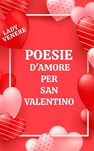 POESIE D'AMORE PER SAN VALENTINO: Raccolta delle più belle frasi e poesie d'amore pera festa degli innamorati