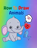 How to Draw Animals: Amazing Activity Book for Kids ages 7-12 Learn to Draw Cute Animals A Step-by-Step Drawing Exercices for Little Hands The Drawing Book for Kids