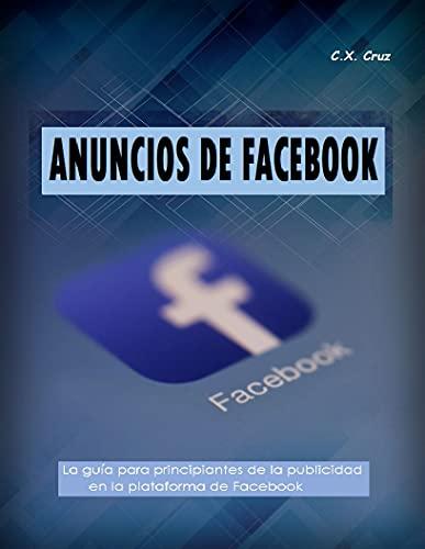 ANUNCIOS DE FACEBOOK: La guía para principiantes de la publicidad en la plataforma de Facebook (Spanish Edition)