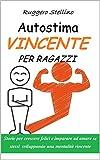 Autostima Vincente per Ragazzi: Storie per crescere felici e imparare ad amare se stessi sviluppando una mentalità vincente (Bestseller Corpo Mente Spirito Vol. 5)