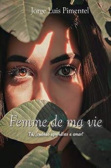 Femme de ma vie: Y tu ¿Cuándo aprendiste a amar? de Jorge Pimentel