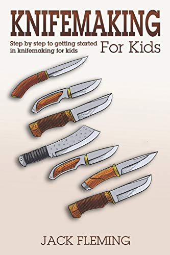 Knife Making for Kids: Step by Step to Getting Started in Knife Making for Kids