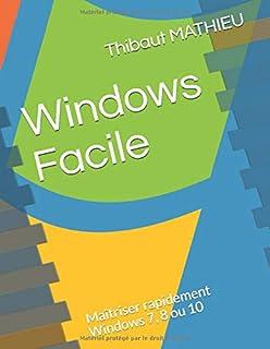 Windows Facile: Maîtriser rapidement Windows 7, 8 ou 10