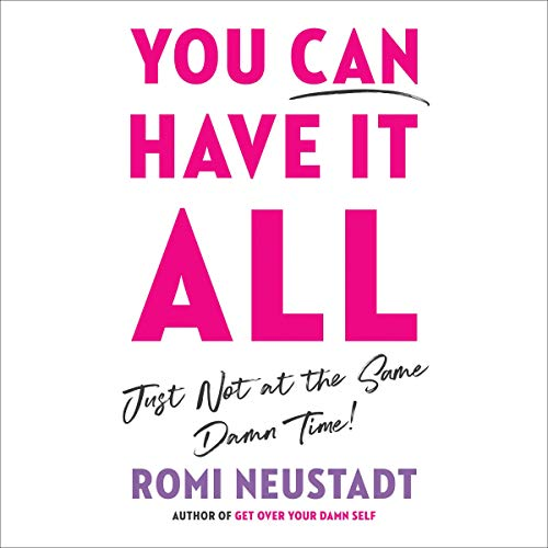 You Can Have It All, Just Not at the Same Damn Time Audiobook By Romi Neustadt cover art