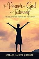 The Power of God in a Testimony: A Memoir of Short Stories and Testimonies