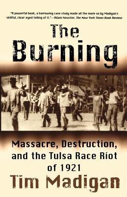 The Burning: Massacre, Destruction, and the Tulsa Race Riot of 1921 [Paperback] [2003] (Author) Tim Madigan