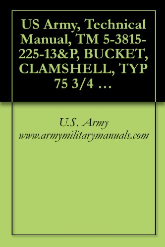 US Army, Technical Manual, TM 5-3815-225-13&P, BUCKET, CLAMSHELL, TYP 75 3/4 CU. YD. GENERAL PURPOSE INTERGY MODEL 34GP S (NSN 3815-01-249-4092), military manauals (English Edition)