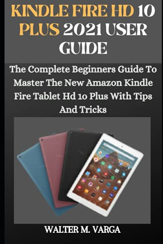 KINDLE FIRE HD 10 PLUS USER GUIDE: The Complete Beginner To Expert Guide To Master The New Amazon Kindle Fire Tablet HD 1o Plus With Troubleshooting Tips