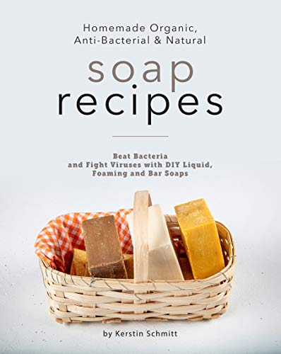 Homemade Organic, Anti-Bacterial & Natural Soap Recipes: Beat Bacteria and Fight Viruses with DIY Liquid, Foaming and Bar Soaps