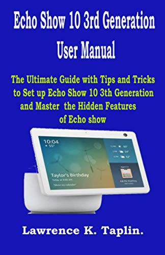 Echo Show 10 3rd Generation User Manual: The Ultimate Guide with Tips and Tricks to Set up Echo Show 10 3th Generation and Master the Hidden Features of Echo Show