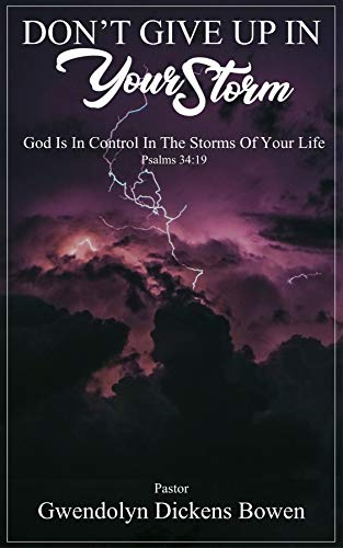 Don't Give Up In Your Storm: God Is In Control In the Storms of Your Life