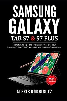 Samsung Galaxy TAB S7 & S7 Plus User Manual  The Ultimate Tips and Tricks on How to Use Your Samsung Galaxy Tab S7 and S7 plus in the Best Optimal Way