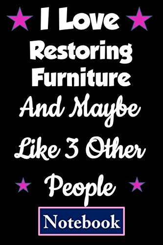 I love Restoring Furniture And maybe like 3 other people: Funny Gift for Restoring Furniture Lovers, Blank Lined, Composition Notebook, Appreciation ... (Birthday and Christmas Cards alternative)