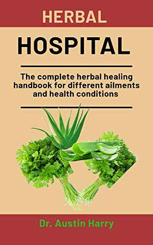 Herbal Hospital: The complete healing handbook for different ailments and health conditions (English Edition)
