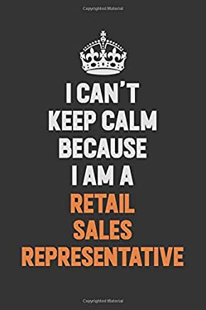I Cant Keep Calm Because I Am A Retail Sales Representative: Inspirational life quote blank lined Notebook 6x9 matte finish