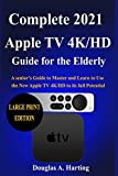 Complete 2021 Apple TV 4k/HD Guide for the Elderly: A senior's Guide to Master and Learn to Use the New Apple TV 4K/HD to its full Potential