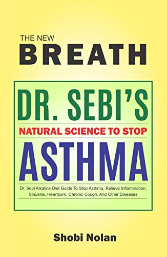 THE NEW BREATH - Dr. Sebi's Natural Science To Stop Asthma: Dr. Sebi Alkaline Diet Guide To Stop Asthma, Relieve Inflammation, Sinusitis, Heartburn, Chronic Cough, And Other Diseases