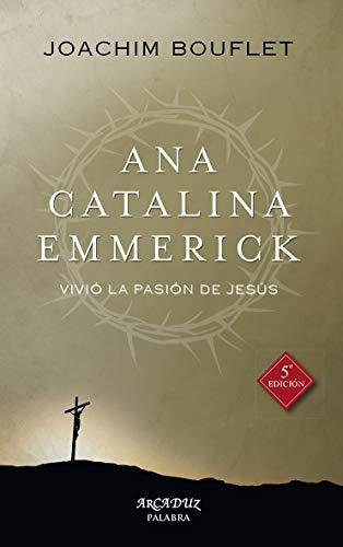 Ana Catalina Emmerick. nueva ed: Vivió la Pasión de Jesús: 99 (Arcaduz nº 99)