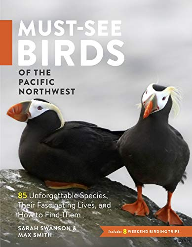 Must-See Birds of the Pacific Northwest: 85 Unforgettable Species, Their Fascinating Lives, and How to Find Them
