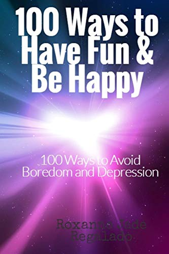 Book: 100 Ways To Have Fun and Be Happy - 100 Ways To Overcome Boredom and Depression by Roxanne Bermeo Regalado