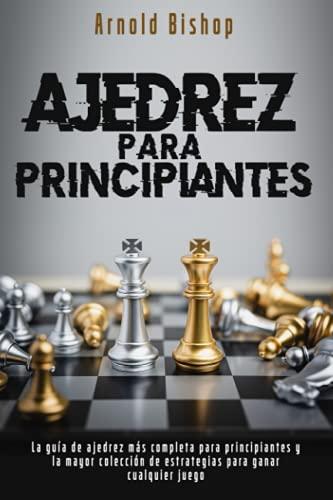 Ajedrez Para Principiantes: El Manual más Completo para Aprender las Mejores Estrategias de Ajedrez y los Principios de Apertura para Jugadores Principiantes y Avanzados