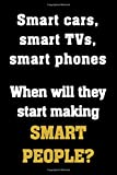 Smart cars, smart TVs, smart phones. When will they start making SMART PEOPLE?: Funny Notebook Sarcastic Humor Journal, perfect gag gift for coworker, boss, colleague, disgruntled adults.