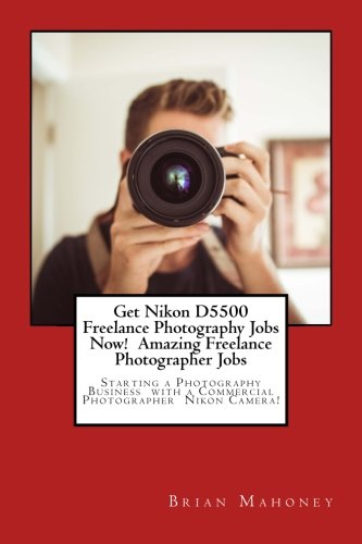 Get Nikon D5500 Freelance Photography Jobs Now!  Amazing Freelance Photographer Jobs: Starting a Photography Business  with a Commercial Photographer  Nikon Camera!