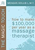 The Magic Touch: How to make $100,000 per year as a Massage Therapist; simple and effective...