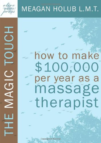 The Magic Touch: How to make $100,000 per year as a Massage Therapist; simple and effective business, marketing, and ethics education for a successful career in Massage Therapy