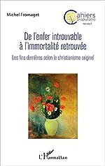 De l'enfer introuvable à l'immortalité retrouvée - Les fins dernières selon le christianisme originel de Michel Fromaget