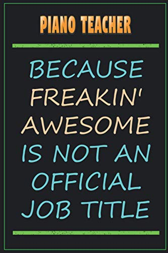 Piano Teacher Because Freakin' Awesome Is Not An Official Job Title: Funny Sarcastic Lined Notebook