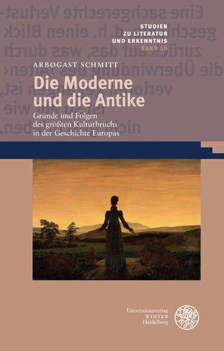 Die Moderne und die Antike: Gründe und Folgen des größten Kulturbruchs in der Geschichte Europas (Studien zu Literatur und Erkenntnis, Band 16)
